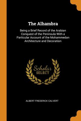 The Alhambra: Being a Brief Record of the Arabian Conquest of the Peninsula with a Particular Account of the Mohammedan Architecture and Decoration - Calvert, Albert Frederick