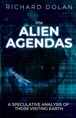 The Alien Agendas: A Speculative Analysis of Those Visiting Earth - Dolan, Richard