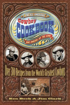 The All-American Cowboy Cookbook: Home Cooking on the Range - Beck, Ken, and Clark, Jim A