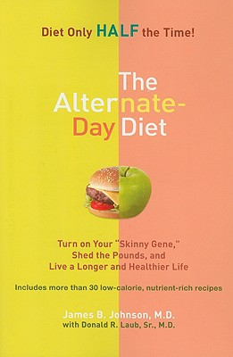 "The Alternate-Day Diet: Turn on Your ""Skinny Gene,"" Shed the Pounds, and Live a Longer and Healthier Life - Johnson, James B, M.D., and Laub, Donald R, Sr."