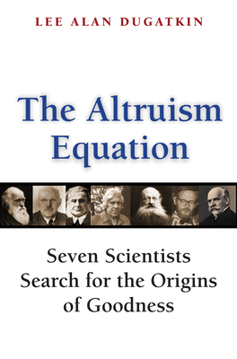 The Altruism Equation: Seven Scientists Search for the Origins of Goodness - Dugatkin, Lee Alan