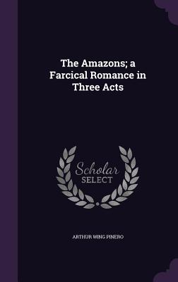 The Amazons; A Farcical Romance in Three Acts - Pinero, Arthur Wing, Sir
