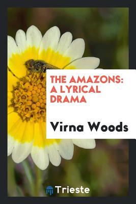 The Amazons: A Lyrical Drama - Woods, Virna