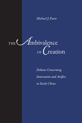 The Ambivalence of Creation: Debates Concerning Innovation and Artifice in Early China - Puett, Michael J