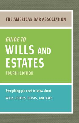 The American Bar Association Guide to Wills and Estates: Everything You Need to Know about Wills, Estates, Trusts, & Taxes - American Bar Association