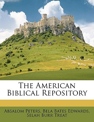 The American Biblical Repository - Peters, Absalom, and Edwards, Bela Bates, and Treat, Selah Burr