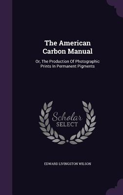The American Carbon Manual: Or, the Production of Photographic Prints in Permanent Pigments - Wilson, Edward Livingston