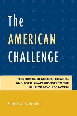 The American Challenge: Terrorists, Detainees, Treaties, and Torture-Responses to the Rule of Law, 2001-2008 - Christol, Carl Q