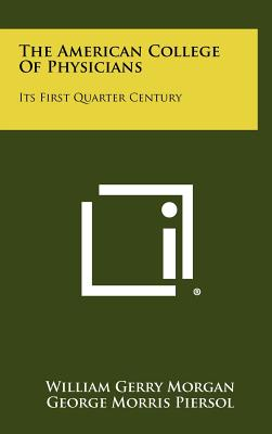 The American College of Physicians: Its First Quarter Century - Morgan, William Gerry, and Piersol, George Morris (Foreword by)