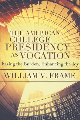 The American College Presidency as Vocation: Easing the Burden, Enhancing the Joy - Frame, William V