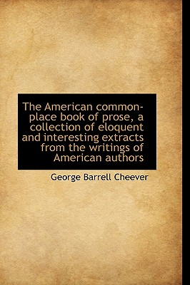 The American Common-Place Book of Prose, a Collection of Eloquent and Interesting Extracts from the - Cheever, George Barrell
