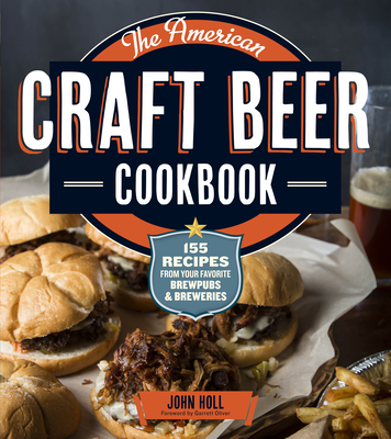 The American Craft Beer Cookbook: 155 Recipes from Your Favorite Brewpubs and Breweries - Holl, John, and Oliver, Garrett (Foreword by)