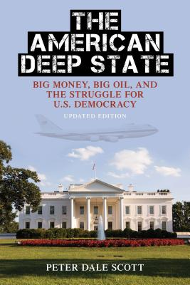 The American Deep State: Big Money, Big Oil, and the Struggle for U.S. Democracy - Scott, Peter Dale