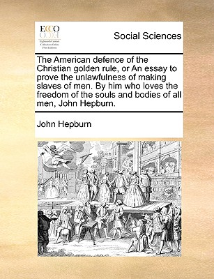 The American Defence of the Christian Golden Rule, or an Essay to Prove the Unlawfulness of Making Slaves of Men. by Him Who Loves the Freedom of the Souls and Bodies of All Men, John Hepburn. - Hepburn, John