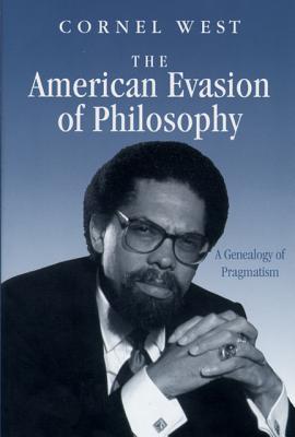 The American Evasion of Philosophy: A Genealogy of Pragmatism - West, Cornel, Professor