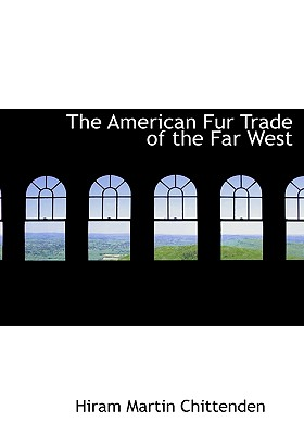 The American Fur Trade of the Far West - Chittenden, Hiram Martin