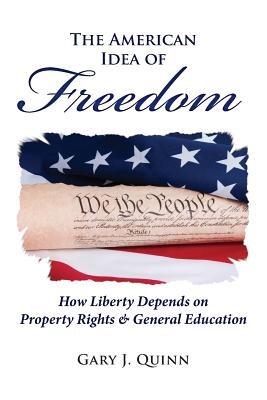 The American Idea of Freedom: How Liberty Depends on Property Rights and General Education - Quinn, Gary J