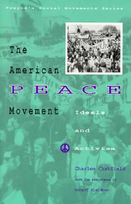 The American Peace Movement: Ideals and Activism: Social Movements Past and Present - Chatfield, Charles