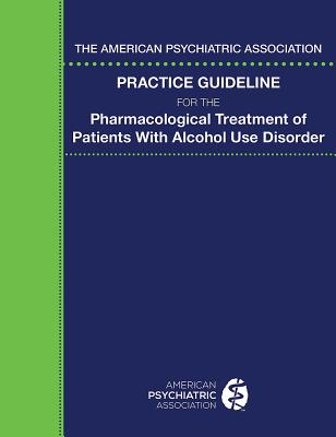 The American Psychiatric Association Practice Guideline for the Pharmacological Treatment of Patients with Alcohol Use Disorder - American Psychiatric Association