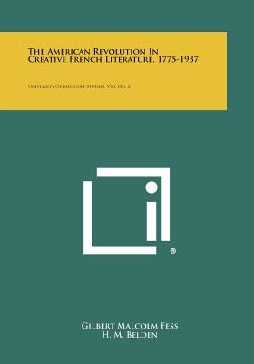 The American Revolution in Creative French Literature, 1775-1937: University of Missouri Studies, V16, No. 2 - Fess, Gilbert Malcolm, and Belden, H M (Editor), and Bent, Henry E (Editor)