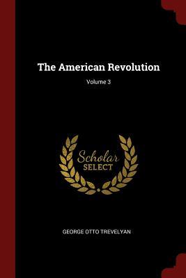 The American Revolution; Volume 3 - Trevelyan, George Otto, Sir
