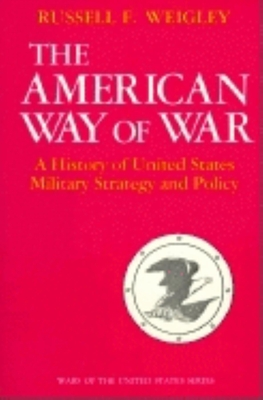 The American Way of War: A History of United States Military Strategy and Policy - Weigley, Russell F
