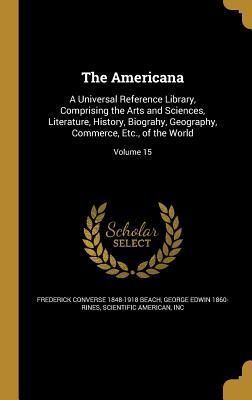 The Americana: A Universal Reference Library, Comprising the Arts and Sciences, Literature, History, Biograhy, Geography, Commerce, Etc., of the World; Volume 15 - Beach, Frederick Converse 1848-1918, and Rines, George Edwin 1860-, and Scientific American, Inc (Creator)