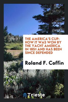 The America's Cup: How It Was Won by the Yacht America in 1851 and Has Been Since Defended - Coffin, Roland F