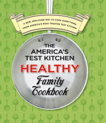 The America's Test Kitchen Healthy Family Cookbook: A New, Healthier Way to Cook Everything from America's Most Trusted Test Kitchen - Editors at America's Test Kitchen (Editor)