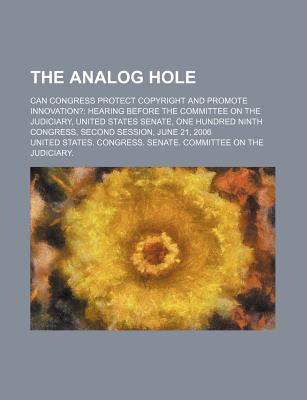The Analog Hole: Can Congress Protect Copyright and Promote Innovation?: Hearing Before the Committee on the Judiciary, United States Senate - United States Congress Senate
