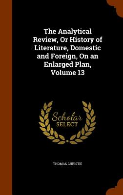 The Analytical Review, or History of Literature, Domestic and Foreign, on an Enlarged Plan, Volume 13 - Christie, Thomas