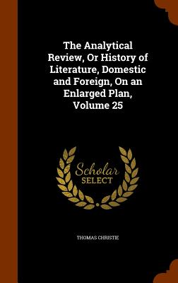 The Analytical Review, or History of Literature, Domestic and Foreign, on an Enlarged Plan, Volume 25 - Christie, Thomas