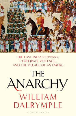 The Anarchy: The East India Company, Corporate Violence, and the Pillage of an Empire - Dalrymple, William
