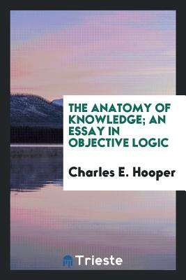 The Anatomy of Knowledge; An Essay in Objective Logic - Hooper, Charles E