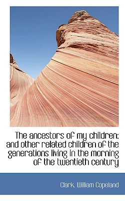 The Ancestors of My Children: And Other Related Children of the Generations Living in the Morning of - Copeland, Clark William