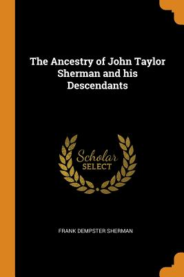 The Ancestry of John Taylor Sherman and His Descendants - Sherman, Frank Dempster