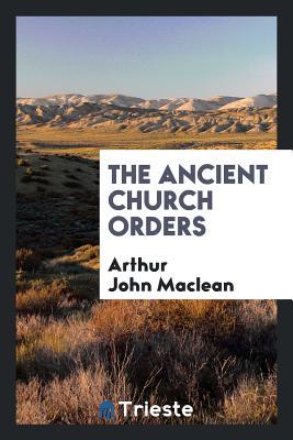 The Ancient Church Orders - MacLean, Arthur John