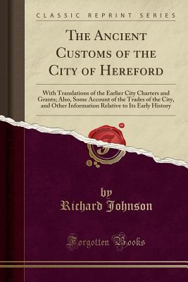 The Ancient Customs of the City of Hereford: With Translations of the Earlier City Charters and Grants; Also, Some Account of the Trades of the City, and Other Information Relative to Its Early History (Classic Reprint) - Johnson, Richard, Dr.