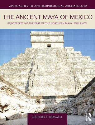 The Ancient Maya of Mexico: Reinterpreting the Past of the Northern Maya Lowlands - Braswell, Geoffrey E.