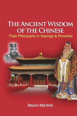 The Ancient Wisdom of the Chinese: Their Philosophy in Sayings and Proverbs - Brown, Brian, and Sang, Ly Hoi (Introduction by)