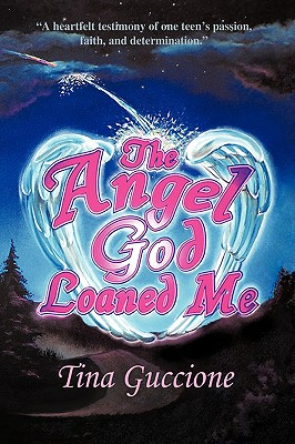 The Angel God Loaned Me: A Heartfelt Testimony of One Teen's Passion, Faith, and Determination - Guccione, Tina