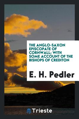 The Anglo-Saxon Episcopate of Cornwall; With Some Account of the Bishops of Crediton - Pedler, E H