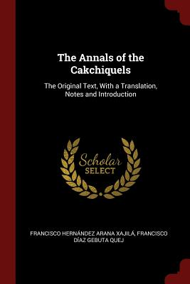 The Annals of the Cakchiquels: The Original Text, with a Translation, Notes and Introduction - Xajila, Francisco Hernandez Arana