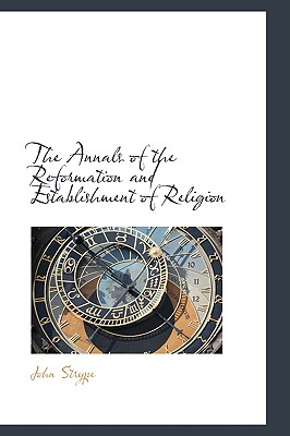 The Annals of the Reformation and Establishment of Religion - Strype, John