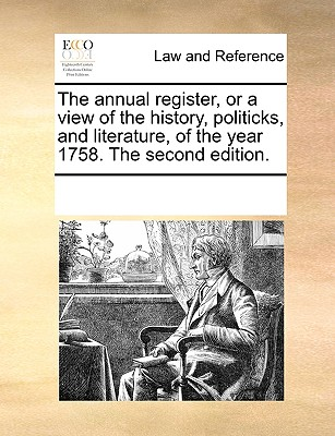The Annual Register, or a View of the History, Politicks, and Literature, of the Year 1758. the Second Edition. - Multiple Contributors, See Notes