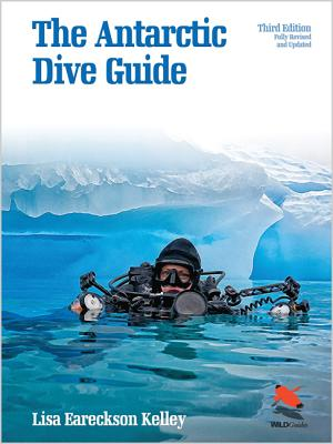 The Antarctic Dive Guide: Fully Revised and Updated Third Edition - Kelley, Lisa Eareckson