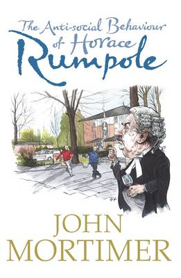 The Anti-Social Behaviour of Horace Rumpole - Mortimer, John Clifford