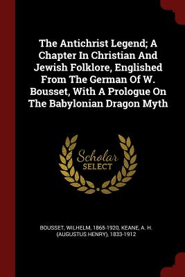 The Antichrist Legend; A Chapter in Christian and Jewish Folklore, Englished from the German of W. Bousset, with a Prologue on the Babylonian Dragon Myth - Bousset, Wilhelm, and Keane, A H (Augustus Henry) 1833-1912 (Creator)