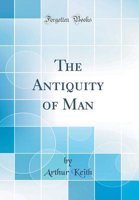 The Antiquity of Man (Classic Reprint) - Keith, Arthur, Sir