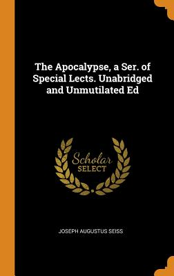 The Apocalypse, a Ser. of Special Lects. Unabridged and Unmutilated Ed - Seiss, Joseph Augustus